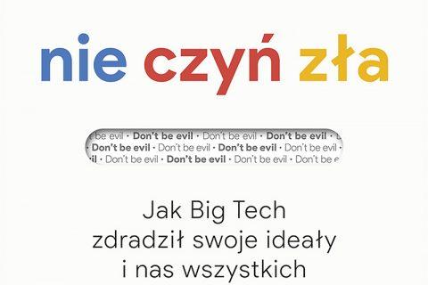"""""""Nie czyń zła. Jak Big Tech zdradził swoje ideały i nas wszystkich"""""""